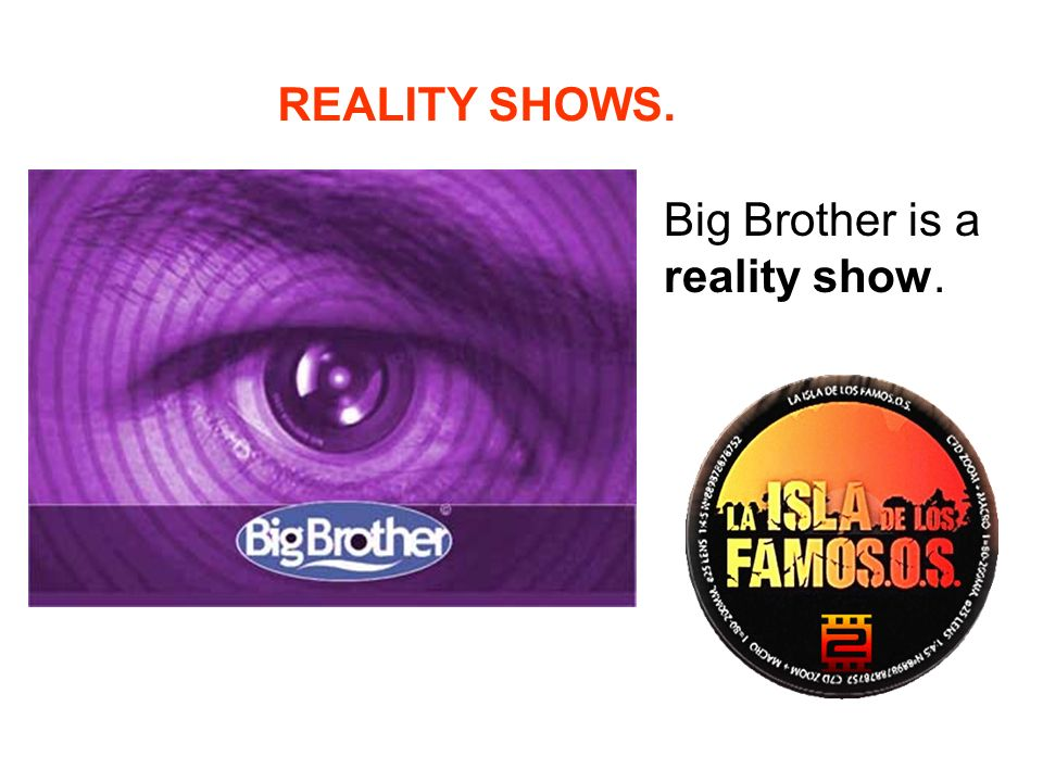 REALITY SHOWS. Big Brother is a reality show.
