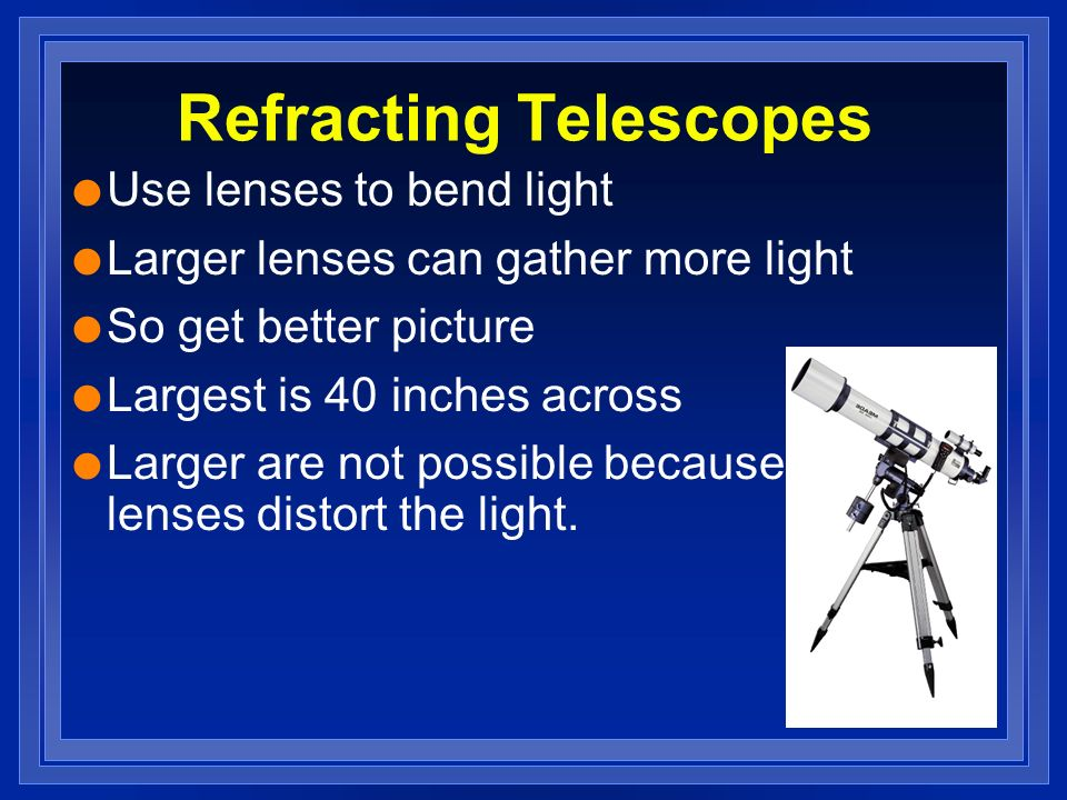 Refracting Telescopes l Use lenses to bend light l Larger lenses can gather more light l So get better picture l Largest is 40 inches across l Larger are not possible because the lenses distort the light.
