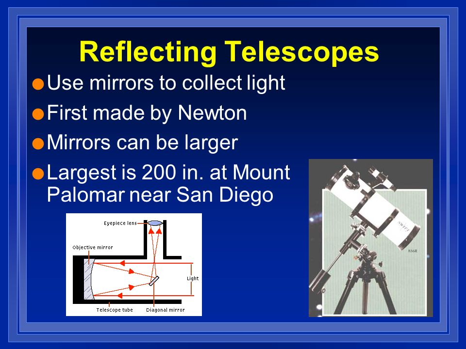 Reflecting Telescopes l Use mirrors to collect light l First made by Newton l Mirrors can be larger l Largest is 200 in.