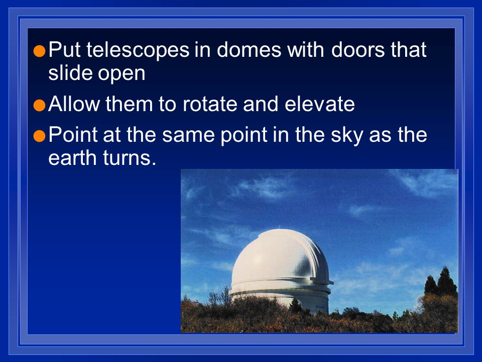 l Put telescopes in domes with doors that slide open l Allow them to rotate and elevate l Point at the same point in the sky as the earth turns.