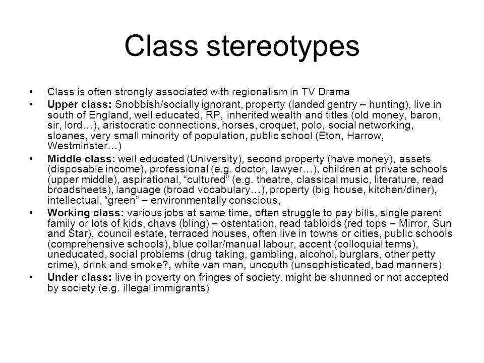 Class stereotypes Class is often strongly associated with regionalism in TV Drama Upper class: Snobbish/socially ignorant, property (landed gentry – hunting), live in south of England, well educated, RP, inherited wealth and titles (old money, baron, sir, lord…), aristocratic connections, horses, croquet, polo, social networking, sloanes, very small minority of population, public school (Eton, Harrow, Westminster…) Middle class: well educated (University), second property (have money), assets (disposable income), professional (e.g.