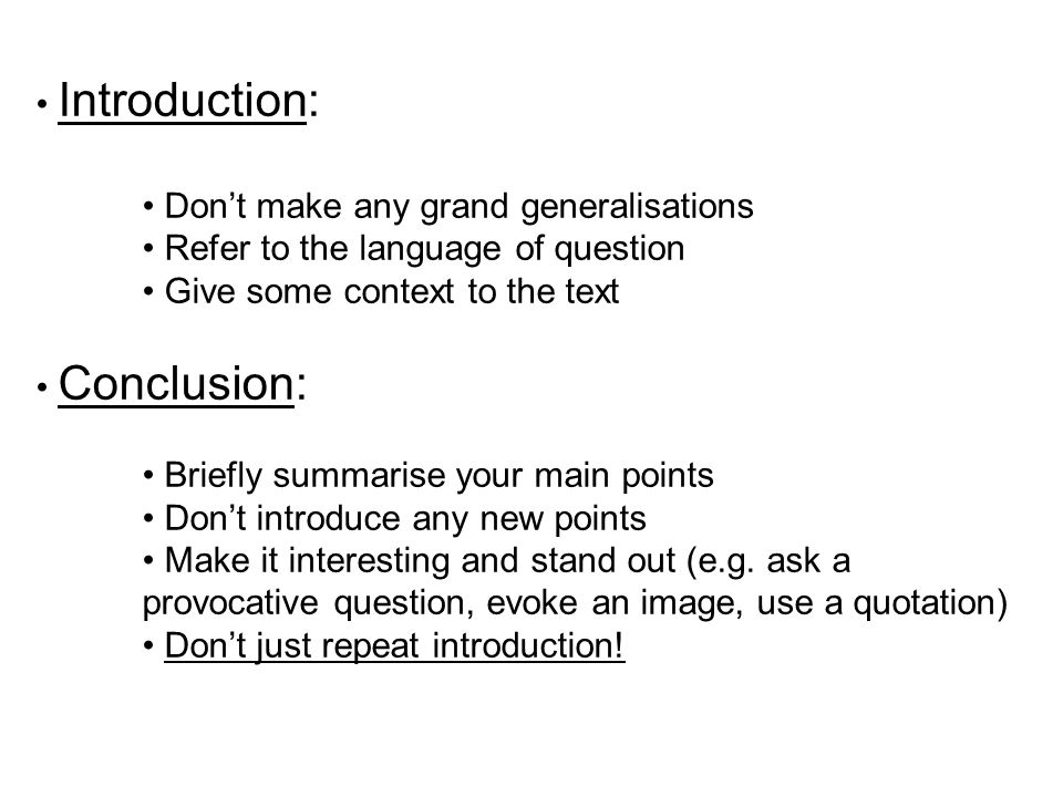 Introduction: Dont make any grand generalisations Refer to the language of question Give some context to the text Conclusion: Briefly summarise your main points Dont introduce any new points Make it interesting and stand out (e.g.