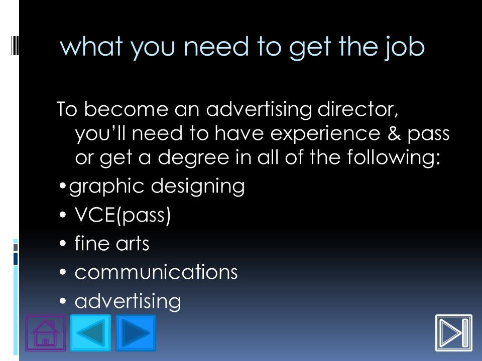 what you need to get the job To become an advertising director, youll need to have experience & pass or get a degree in all of the following: graphic designing VCE(pass) fine arts communications advertising