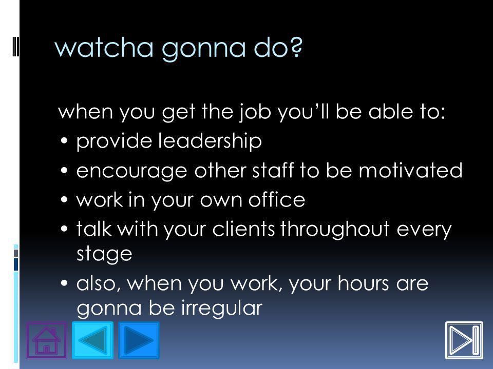 watcha gonna do? when you get the job youll be able to: provide leadership encourage other staff to be motivated work in your own office talk with you