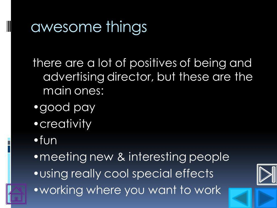 awesome things there are a lot of positives of being and advertising director, but these are the main ones: good pay creativity fun meeting new & interesting people using really cool special effects working where you want to work