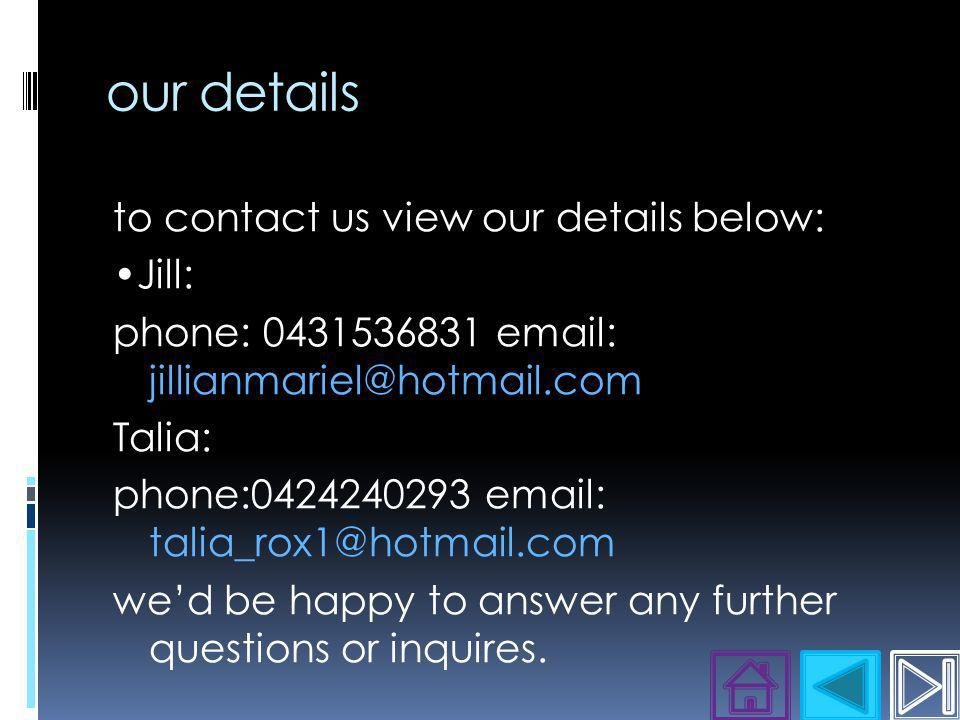 our details to contact us view our details below: Jill: phone: 0431536831 email: jillianmariel@hotmail.com Talia: phone:0424240293 email: talia_rox1@hotmail.com wed be happy to answer any further questions or inquires.