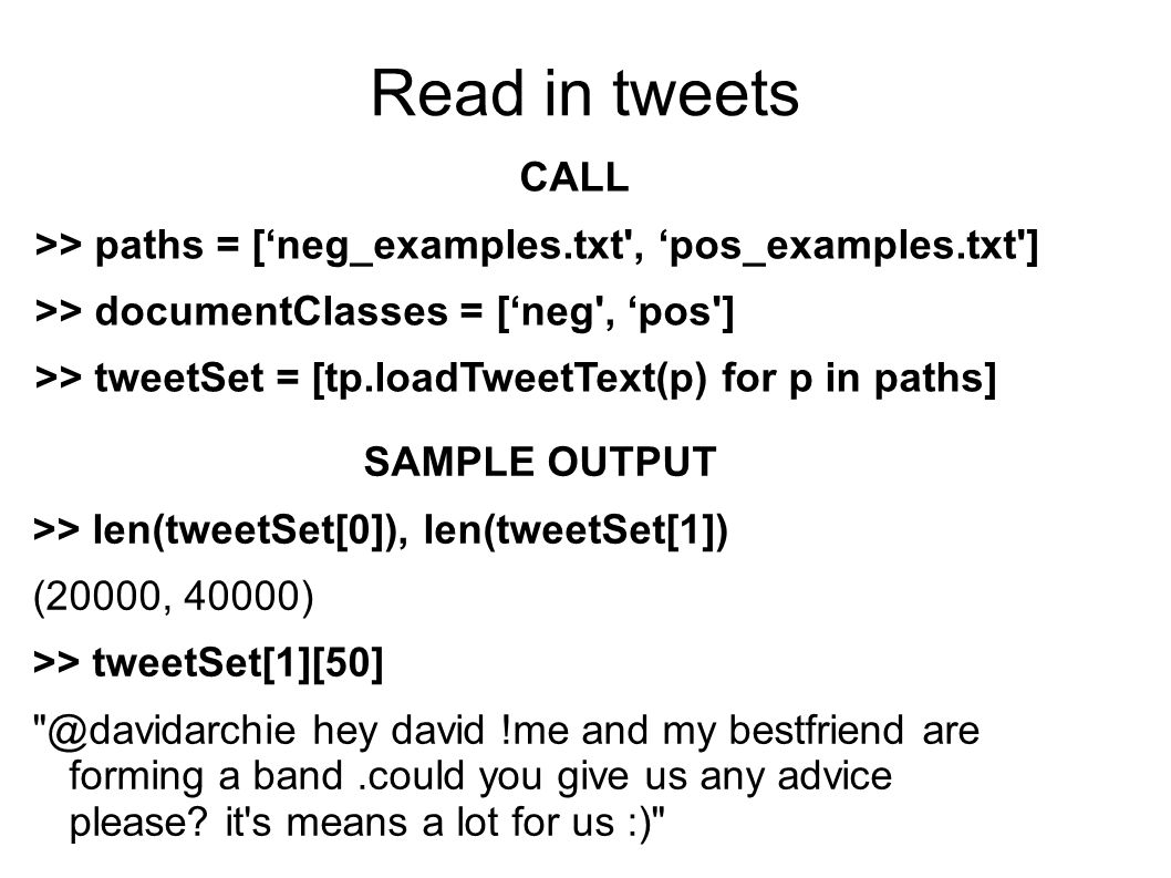 Read in tweets CALL >> paths = [neg_examples.txt , pos_examples.txt ] >> documentClasses = [neg , pos ] >> tweetSet = [tp.loadTweetText(p) for p in paths] SAMPLE OUTPUT >> len(tweetSet[0]), len(tweetSet[1]) (20000, 40000) >> tweetSet[1][50] @davidarchie hey david !me and my bestfriend are forming a band.could you give us any advice please.