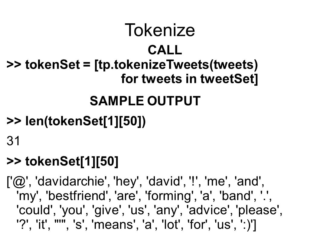 Tokenize CALL >> tokenSet = [tp.tokenizeTweets(tweets) for tweets in tweetSet] SAMPLE OUTPUT >> len(tokenSet[1][50]) 31 >> tokenSet[1][50] [ @ , davidarchie , hey , david , ! , me , and , my , bestfriend , are , forming , a , band , . , could , you , give , us , any , advice , please , , it , , s , means , a , lot , for , us , :) ]