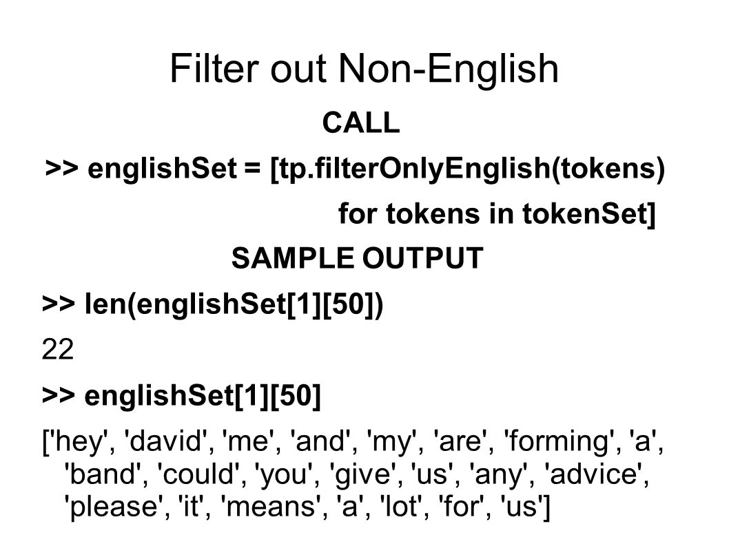 Filter out Non-English CALL >> englishSet = [tp.filterOnlyEnglish(tokens) for tokens in tokenSet] SAMPLE OUTPUT >> len(englishSet[1][50]) 22 >> englishSet[1][50] [ hey , david , me , and , my , are , forming , a , band , could , you , give , us , any , advice , please , it , means , a , lot , for , us ]