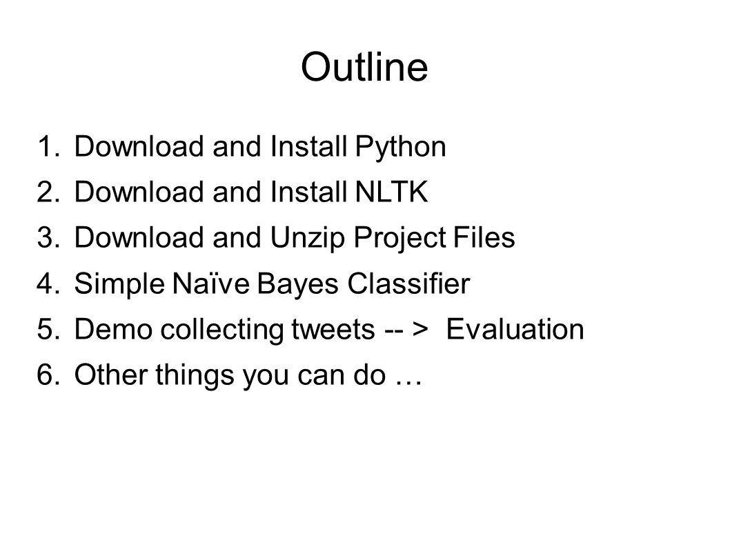 Outline 1.Download and Install Python 2.Download and Install NLTK 3.Download and Unzip Project Files 4.Simple Naïve Bayes Classifier 5.Demo collecting tweets -- > Evaluation 6.Other things you can do …