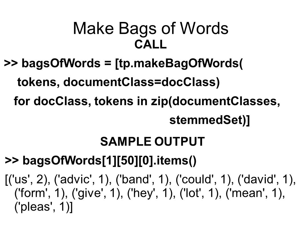 Make Bags of Words CALL >> bagsOfWords = [tp.makeBagOfWords( tokens, documentClass=docClass) for docClass, tokens in zip(documentClasses, stemmedSet)] SAMPLE OUTPUT >> bagsOfWords[1][50][0].items() [( us , 2), ( advic , 1), ( band , 1), ( could , 1), ( david , 1), ( form , 1), ( give , 1), ( hey , 1), ( lot , 1), ( mean , 1), ( pleas , 1)]