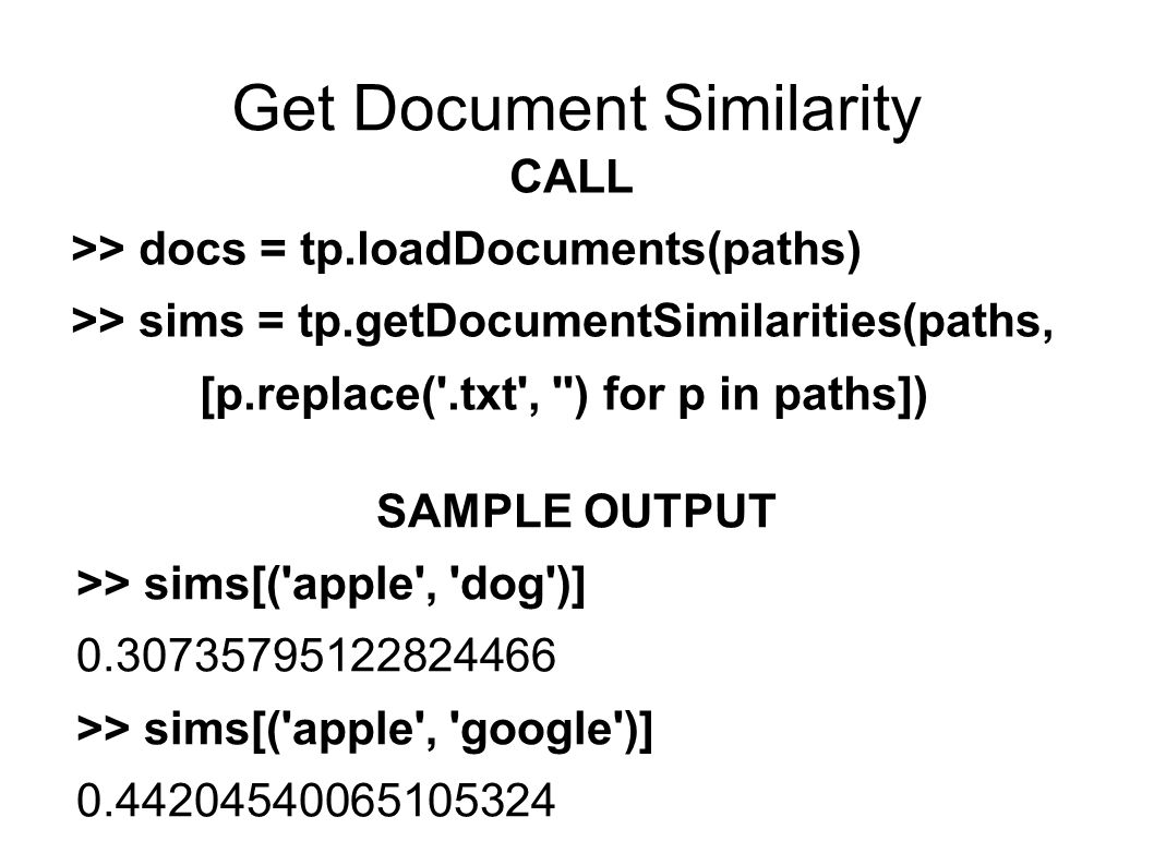 Get Document Similarity CALL >> docs = tp.loadDocuments(paths) >> sims = tp.getDocumentSimilarities(paths, [p.replace( .txt , ) for p in paths]) SAMPLE OUTPUT >> sims[( apple , dog )] 0.30735795122824466 >> sims[( apple , google )] 0.44204540065105324