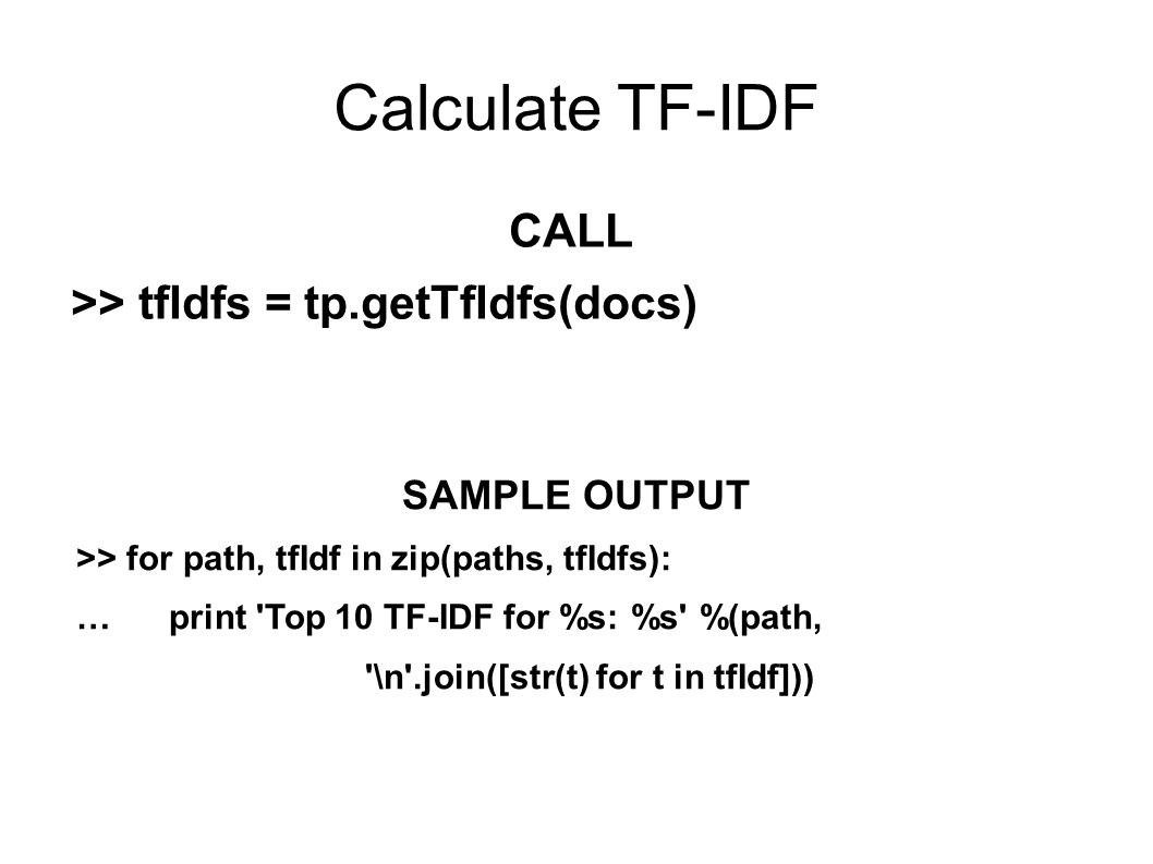 Calculate TF-IDF CALL >> tfIdfs = tp.getTfIdfs(docs) SAMPLE OUTPUT >> for path, tfIdf in zip(paths, tfIdfs): … print Top 10 TF-IDF for %s: %s %(path, \n .join([str(t) for t in tfIdf]))