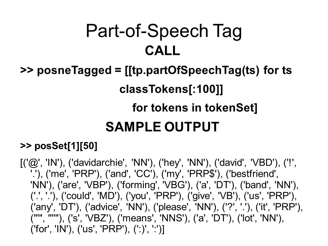 Part-of-Speech Tag CALL >> posneTagged = [[tp.partOfSpeechTag(ts) for ts in classTokens[:100]] for tokens in tokenSet] SAMPLE OUTPUT >> posSet[1][50] [( @ , IN ), ( davidarchie , NN ), ( hey , NN ), ( david , VBD ), ( ! , . ), ( me , PRP ), ( and , CC ), ( my , PRP$ ), ( bestfriend , NN ), ( are , VBP ), ( forming , VBG ), ( a , DT ), ( band , NN ), ( . , . ), ( could , MD ), ( you , PRP ), ( give , VB ), ( us , PRP ), ( any , DT ), ( advice , NN ), ( please , NN ), ( , . ), ( it , PRP ), ( , ), ( s , VBZ ), ( means , NNS ), ( a , DT ), ( lot , NN ), ( for , IN ), ( us , PRP ), ( :) , : )]