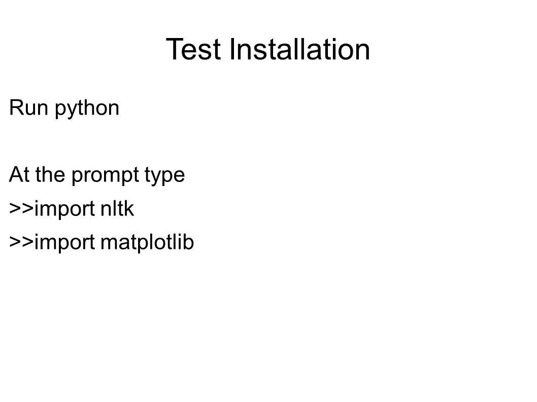 Test Installation Run python At the prompt type >>import nltk >>import matplotlib