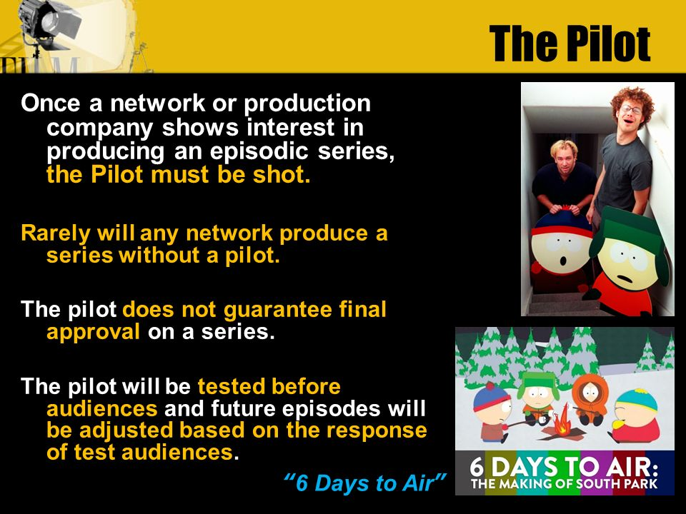 The Pilot Once a network or production company shows interest in producing an episodic series, the Pilot must be shot.