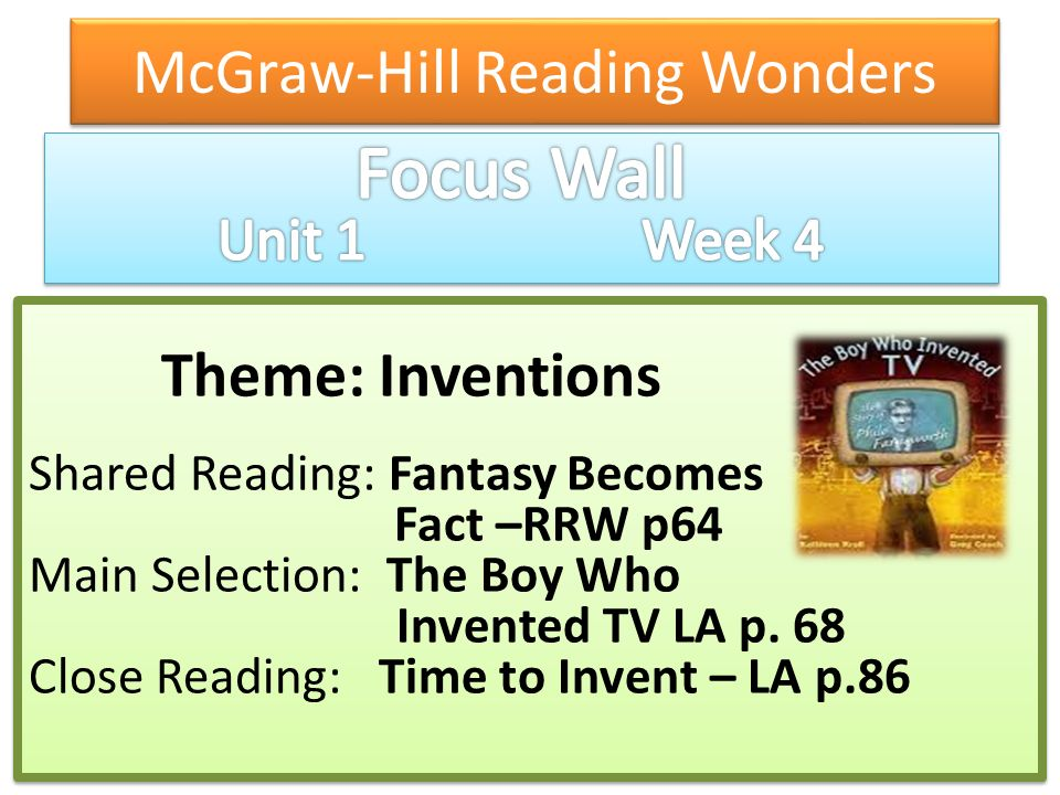 McGraw-Hill Reading Wonders Theme: Inventions Shared Reading: Fantasy Becomes Fact –RRW p64 Main Selection: The Boy Who Invented TV LA p. 68 Close Rea