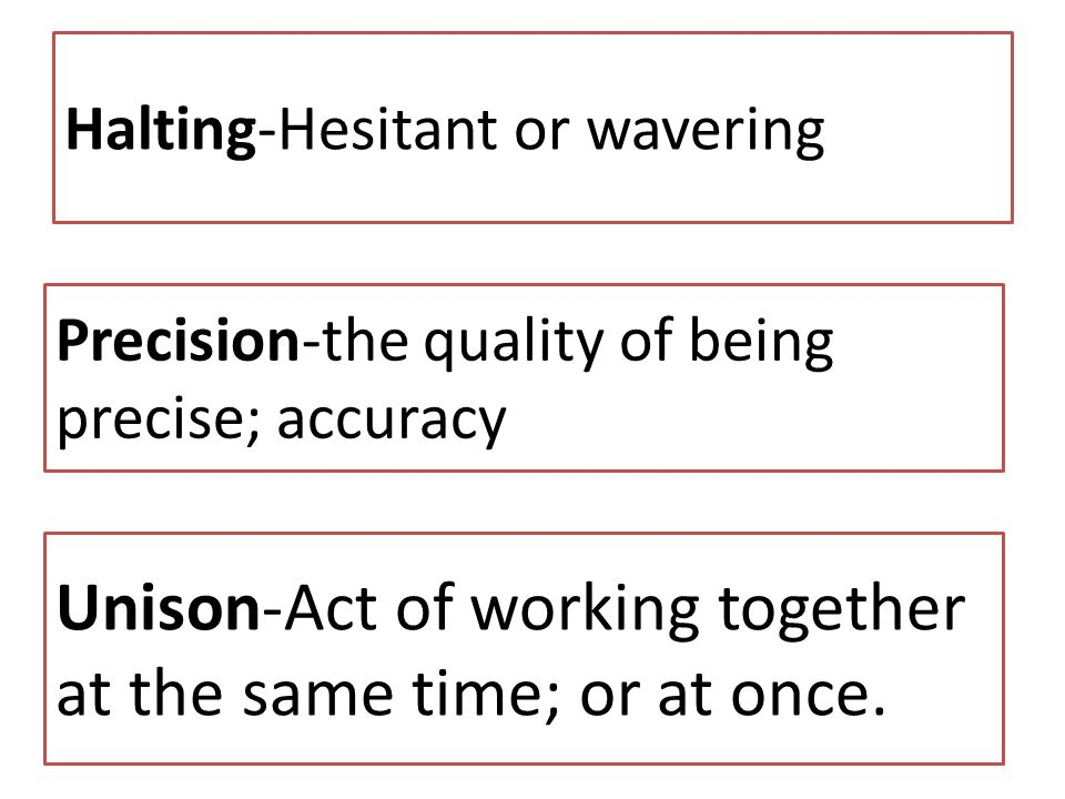 Halting-Hesitant or wavering Precision-the quality of being precise; accuracy Unison-Act of working together at the same time; or at once.