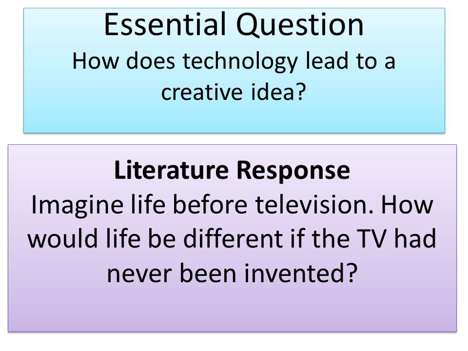 Essential Question How does technology lead to a creative idea? Literature Response Imagine life before television. How would life be different if the