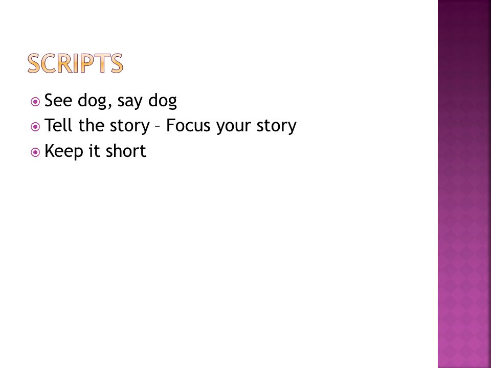 See dog, say dog Tell the story – Focus your story Keep it short