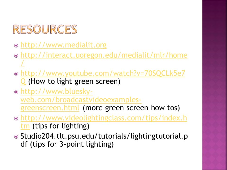 http://www.medialit.org http://interact.uoregon.edu/medialit/mlr/home / http://interact.uoregon.edu/medialit/mlr/home / http://www.youtube.com/watch v=70SQCLk5e7 Q (How to light green screen) http://www.youtube.com/watch v=70SQCLk5e7 Q http://www.bluesky- web.com/broadcastvideoexamples- greenscreen.html (more green screen how tos) http://www.bluesky- web.com/broadcastvideoexamples- greenscreen.html http://www.videolightingclass.com/tips/index.h tm (tips for lighting) http://www.videolightingclass.com/tips/index.h tm Studio204.tlt.psu.edu/tutorials/lightingtutorial.p df (tips for 3-point lighting)