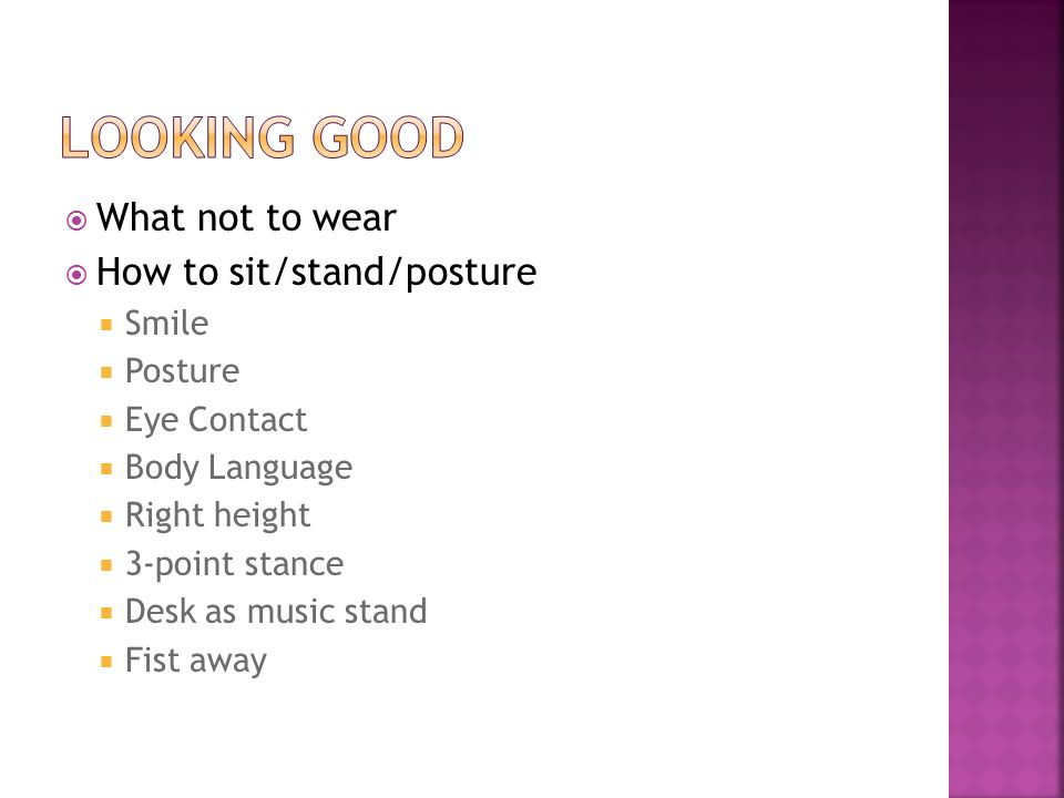 What not to wear How to sit/stand/posture Smile Posture Eye Contact Body Language Right height 3-point stance Desk as music stand Fist away