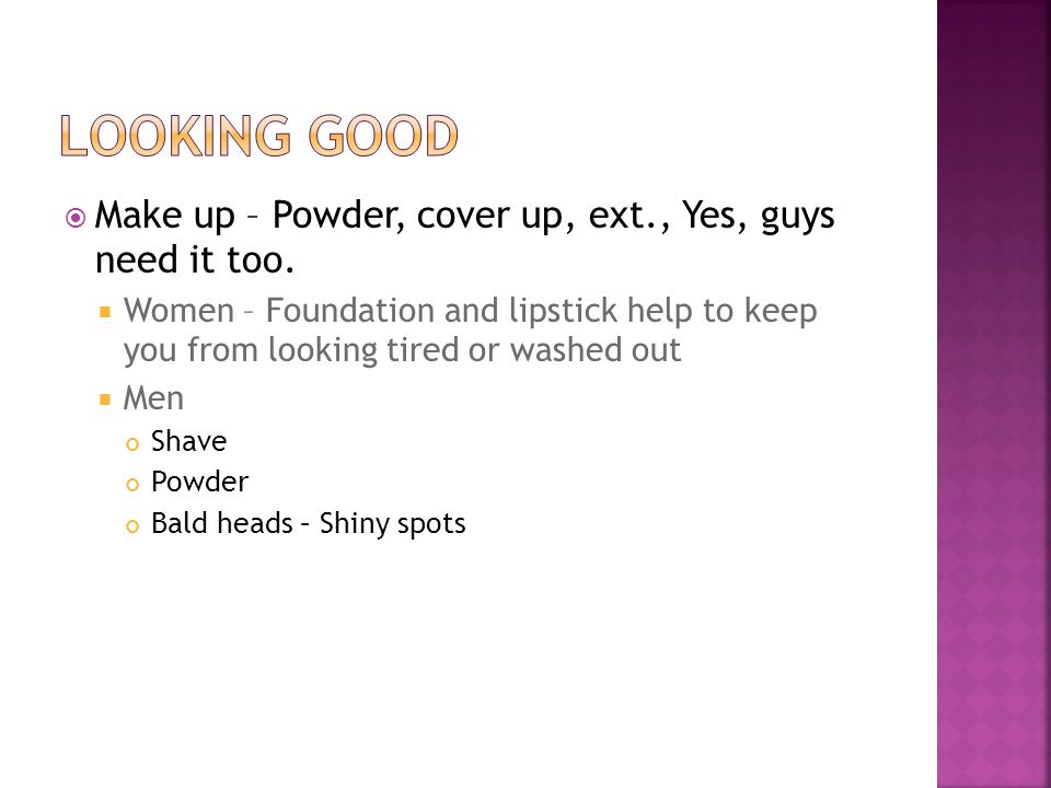 Make up – Powder, cover up, ext., Yes, guys need it too. Women – Foundation and lipstick help to keep you from looking tired or washed out Men Shave P