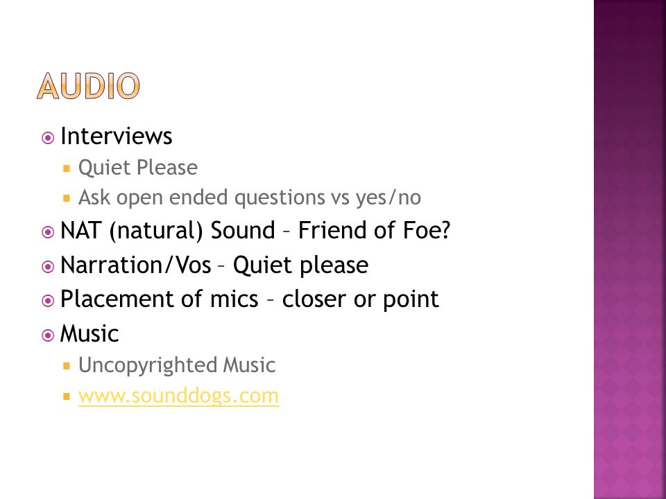 Interviews Quiet Please Ask open ended questions vs yes/no NAT (natural) Sound – Friend of Foe.