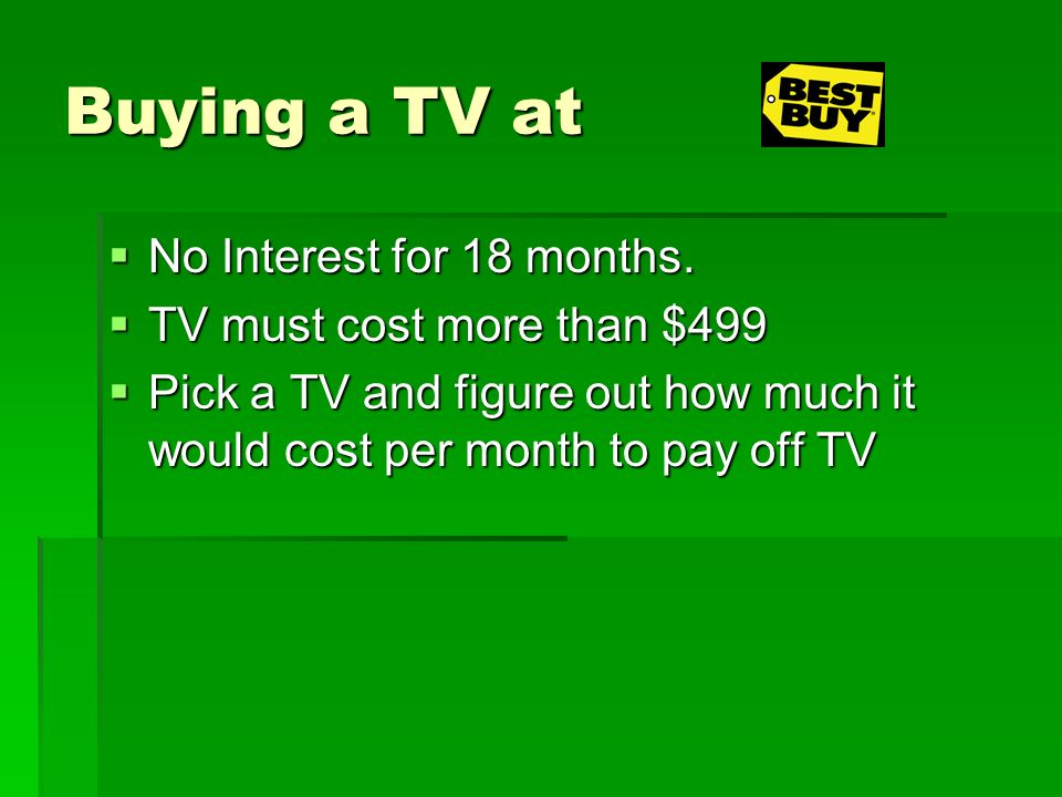 Buying a TV at No Interest for 18 months. No Interest for 18 months. TV must cost more than $499 TV must cost more than $499 Pick a TV and figure out