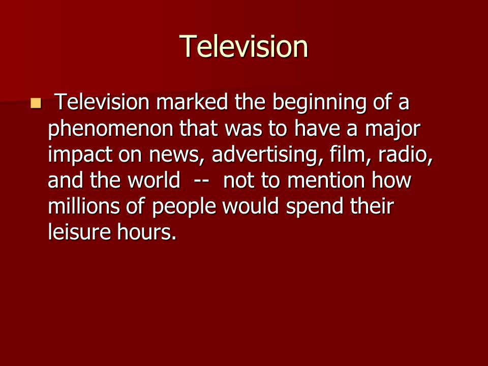 Television Television marked the beginning of a phenomenon that was to have a major impact on news, advertising, film, radio, and the world -- not to mention how millions of people would spend their leisure hours.