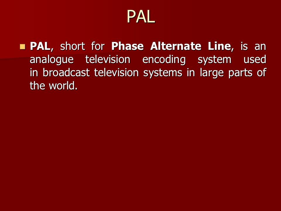 PAL PAL, short for Phase Alternate Line, is an analogue television encoding system used in broadcast television systems in large parts of the world. P