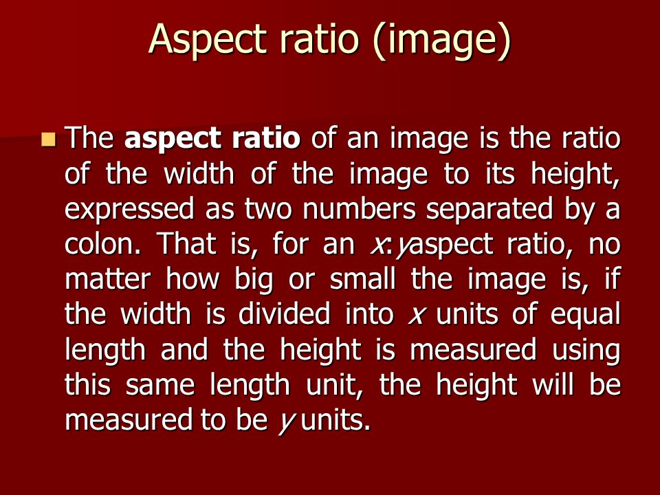 Aspect ratio (image) The aspect ratio of an image is the ratio of the width of the image to its height, expressed as two numbers separated by a colon.