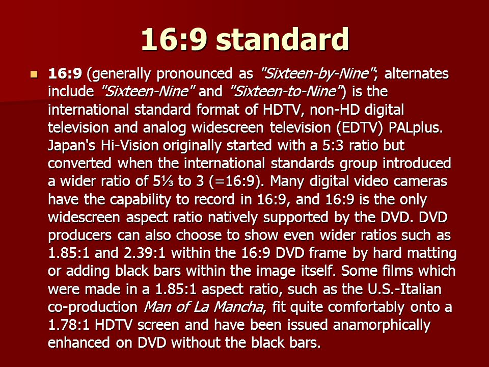 16:9 standard 16:9 (generally pronounced as Sixteen-by-Nine ; alternates include Sixteen-Nine and Sixteen-to-Nine ) is the international standard format of HDTV, non-HD digital television and analog widescreen television (EDTV) PALplus.