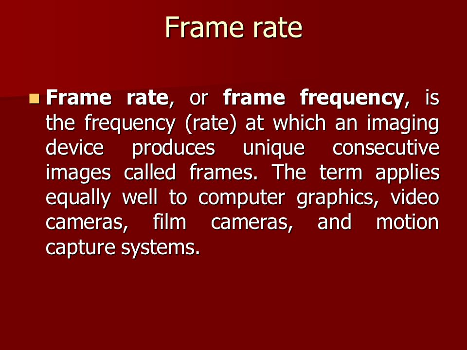 Frame rate Frame rate, or frame frequency, is the frequency (rate) at which an imaging device produces unique consecutive images called frames.