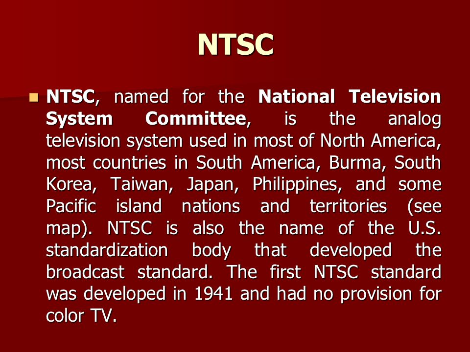 NTSC NTSC, named for the National Television System Committee, is the analog television system used in most of North America, most countries in South America, Burma, South Korea, Taiwan, Japan, Philippines, and some Pacific island nations and territories (see map).