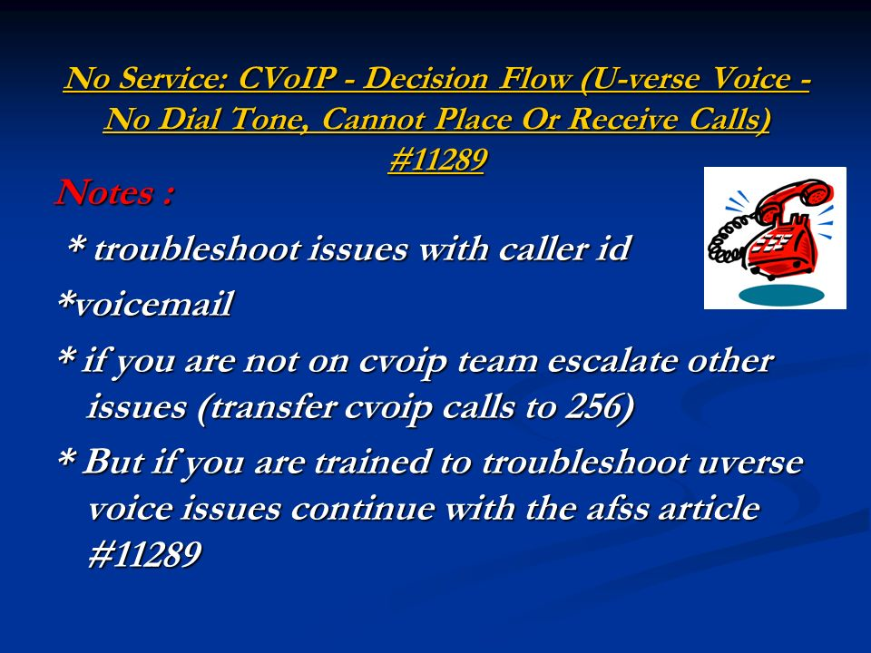 No Service: CVoIP - Decision Flow (U-verse Voice - No Dial Tone, Cannot Place Or Receive Calls) #11289 No Service: CVoIP - Decision Flow (U-verse Voice - No Dial Tone, Cannot Place Or Receive Calls) #11289 Notes : * troubleshoot issues with caller id * troubleshoot issues with caller id*voic * if you are not on cvoip team escalate other issues (transfer cvoip calls to 256) * But if you are trained to troubleshoot uverse voice issues continue with the afss article #11289
