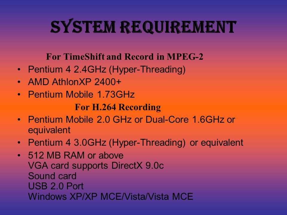 System Requirement For TimeShift and Record in MPEG-2 Pentium 4 2.4GHz (Hyper-Threading) AMD AthlonXP 2400+ Pentium Mobile 1.73GHz For H.264 Recording Pentium Mobile 2.0 GHz or Dual-Core 1.6GHz or equivalent Pentium 4 3.0GHz (Hyper-Threading) or equivalent 512 MB RAM or above VGA card supports DirectX 9.0c Sound card USB 2.0 Port Windows XP/XP MCE/Vista/Vista MCE
