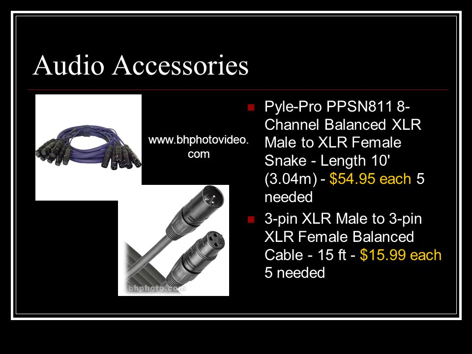 Audio Accessories Pyle-Pro PPSN811 8- Channel Balanced XLR Male to XLR Female Snake - Length 10 (3.04m) - $54.95 each 5 needed 3-pin XLR Male to 3-pin XLR Female Balanced Cable - 15 ft - $15.99 each 5 needed www.bhphotovideo.