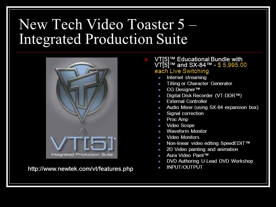 New Tech Video Toaster 5 – Integrated Production Suite VT[5] Educational Bundle with VT[5] and SX-84 - $ 5,995.00 each Live Switching Internet streaming Titling or Character Generator CG Designer Digital Disk Recorder (VT-DDR) External Controller Audio Mixer (using SX-84 expansion box) Signal correction Proc Amp Video Scope Waveform Monitor Video Monitors Non-linear video editing SpeedEDIT 2D Video painting and animation Aura Video Paint DVD Authoring U-Lead DVD Workshop INPUT/OUTPUT http://www.newtek.com/vt/features.php