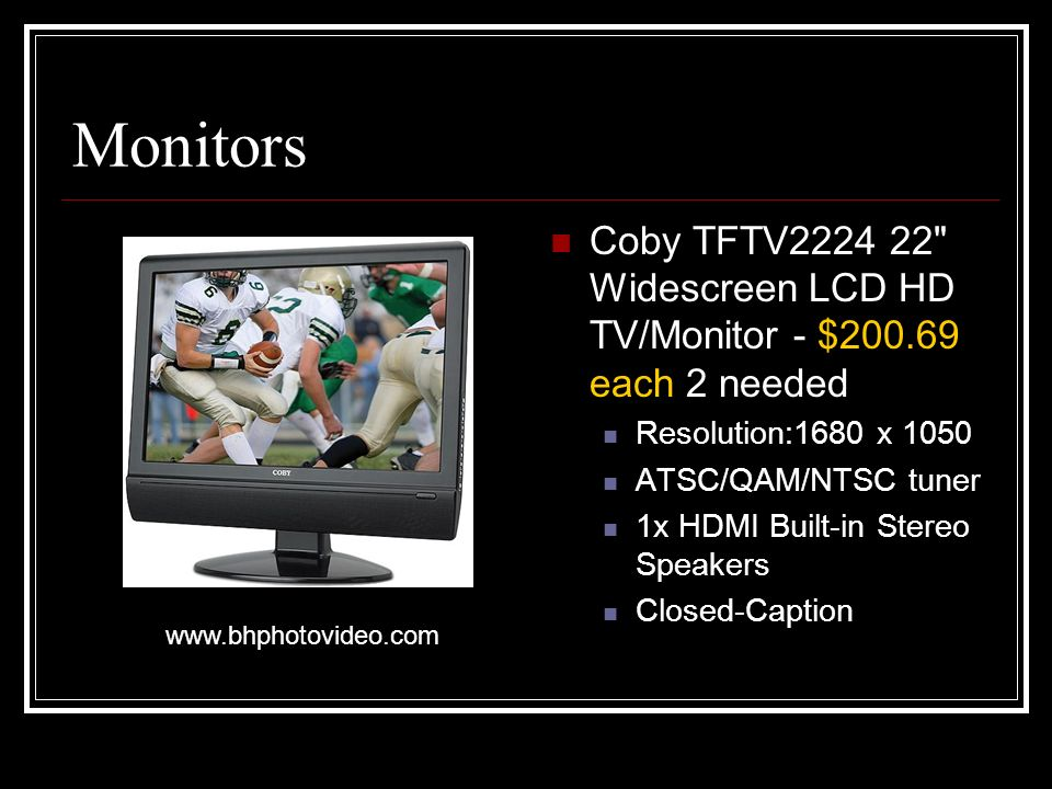 Monitors Coby TFTV2224 22 Widescreen LCD HD TV/Monitor - $200.69 each 2 needed Resolution:1680 x 1050 ATSC/QAM/NTSC tuner 1x HDMI Built-in Stereo Speakers Closed-Caption www.bhphotovideo.com