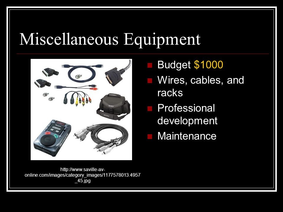 Miscellaneous Equipment Budget $1000 Wires, cables, and racks Professional development Maintenance http://www.saville-av- online.com/images/category_images/1177578013.4957 _45.jpg