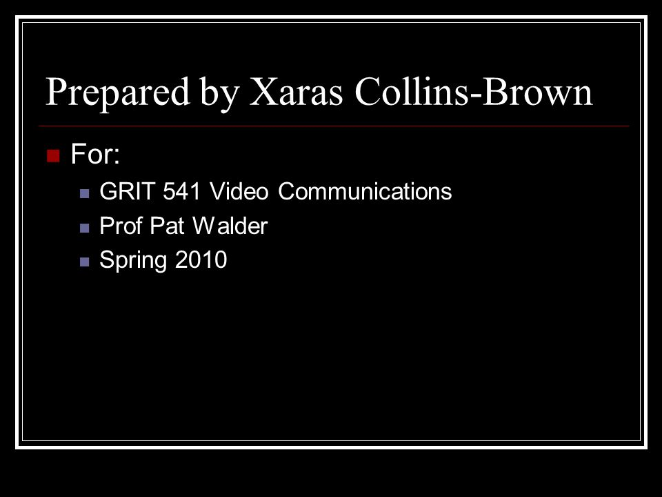 Prepared by Xaras Collins-Brown For: GRIT 541 Video Communications Prof Pat Walder Spring 2010