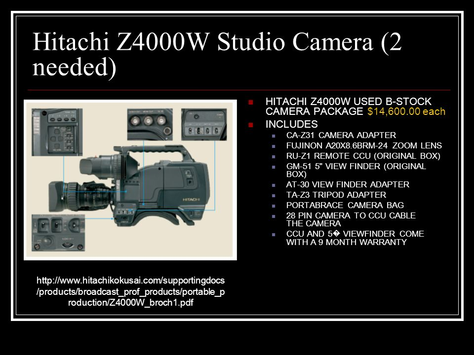 Hitachi Z4000W Studio Camera (2 needed) HITACHI Z4000W USED B-STOCK CAMERA PACKAGE $14,600.00 each INCLUDES CA-Z31 CAMERA ADAPTER FUJINON A20X8.6BRM-24 ZOOM LENS RU-Z1 REMOTE CCU (ORIGINAL BOX) GM-51 5 VIEW FINDER (ORIGINAL BOX) AT-30 VIEW FINDER ADAPTER TA-Z3 TRIPOD ADAPTER PORTABRACE CAMERA BAG 28 PIN CAMERA TO CCU CABLE THE CAMERA CCU AND 5 VIEWFINDER COME WITH A 9 MONTH WARRANTY http://www.hitachikokusai.com/supportingdocs /products/broadcast_prof_products/portable_p roduction/Z4000W_broch1.pdf