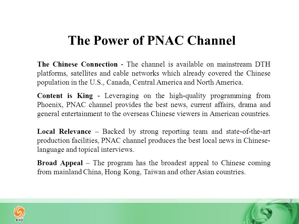 4 Distribution Service ProvidersCoverage Direct To Home Nationwide Canada Cable Los-Angeles California Boston Washington Chinese Community in Toronto Jamaica SatelliteSatellite SATMEX-6Central America South America Others Nationwide Echostar Source: PNAC Channel Marketing Department 2012 Charter Communications (Cover over 47% Chinese Population in Southern California Area) Rogers Cable Novus Cable (Kylin) AT&T U-Verse Hotels, Motels, Restaurants, Academic and Others Galaxy 3C DTH Platform Bell DTH System