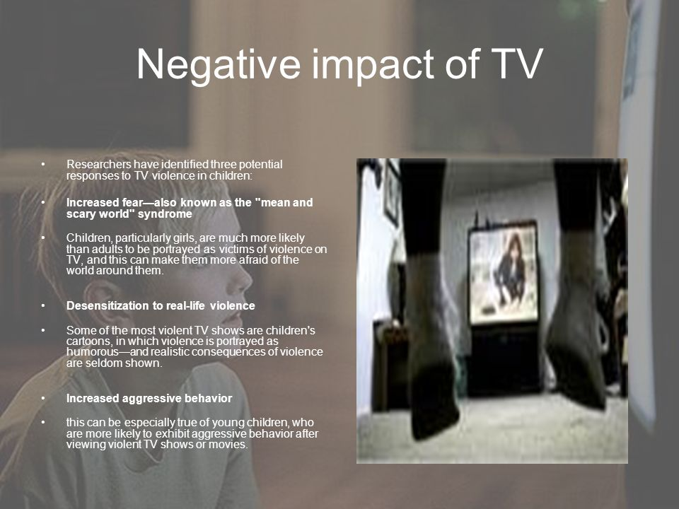 Negative impact of TV Researchers have identified three potential responses to TV violence in children: Increased fearalso known as the