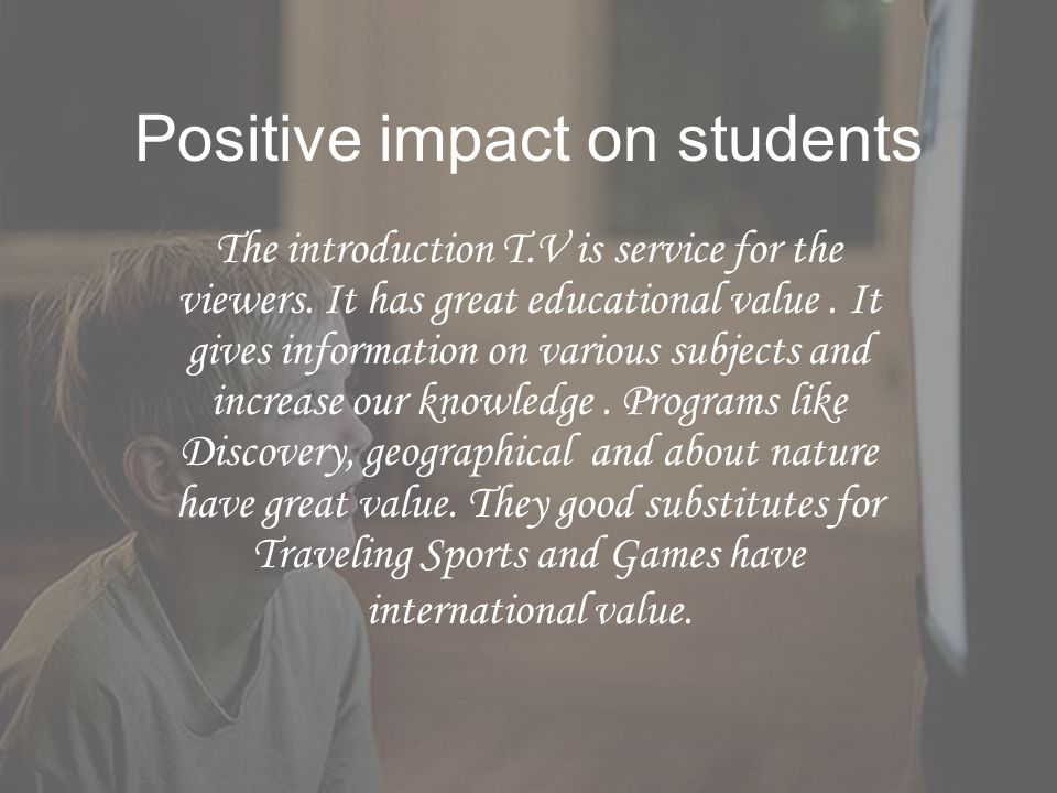 Positive impact on students The introduction T.V is service for the viewers. It has great educational value. It gives information on various subjects