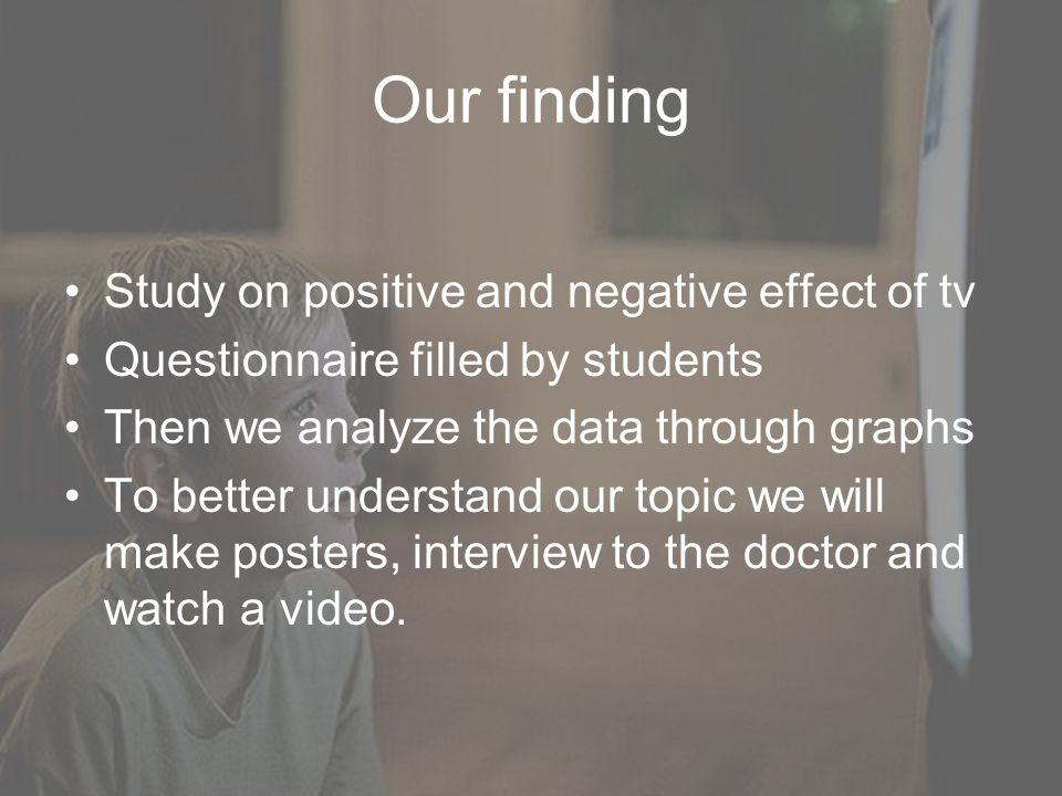 Our finding Study on positive and negative effect of tv Questionnaire filled by students Then we analyze the data through graphs To better understand