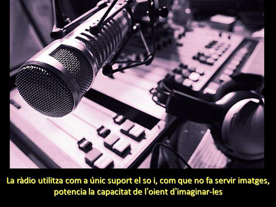 La ràdio utilitza com a únic suport el so i, com que no fa servir imatges, potencia la capacitat de l oient d imaginar-les