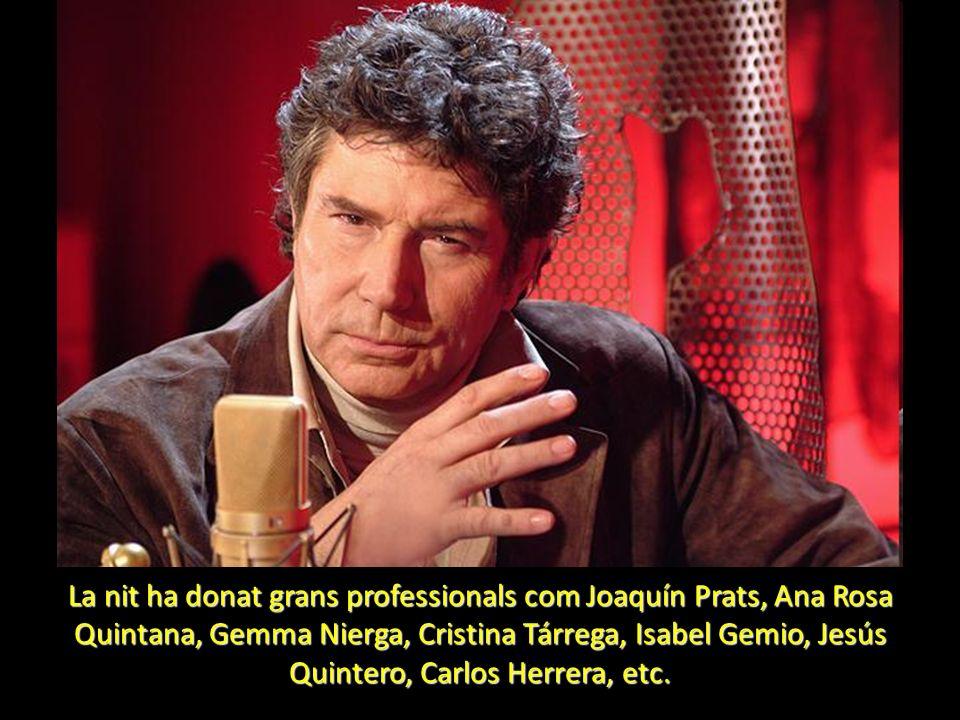 La nit ha donat grans professionals com Joaquín Prats, Ana Rosa Quintana, Gemma Nierga, Cristina Tárrega, Isabel Gemio, Jesús Quintero, Carlos Herrera