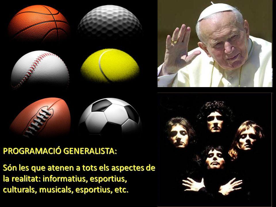 PROGRAMACIÓ GENERALISTA: Són les que atenen a tots els aspectes de la realitat: informatius, esportius, culturals, musicals, esportius, etc.